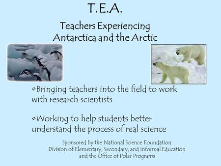 T.E.A. Teachers Experiencing Antarctica and the Arctic Working to help students better understand the process of real science Sponsored by the National.