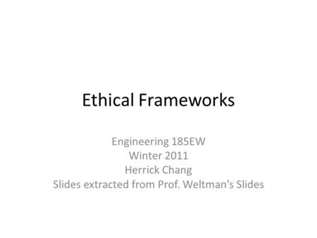 Ethical Frameworks Engineering 185EW Winter 2011 Herrick Chang Slides extracted from Prof. Weltman's Slides.