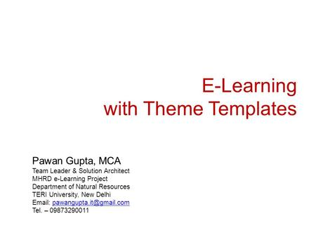 E-Learning with Theme Templates Pawan Gupta, MCA Team Leader & Solution Architect MHRD e-Learning Project Department of Natural Resources TERI University,
