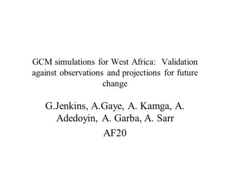 GCM simulations for West Africa: Validation against observations and projections for future change G.Jenkins, A.Gaye, A. Kamga, A. Adedoyin, A. Garba,
