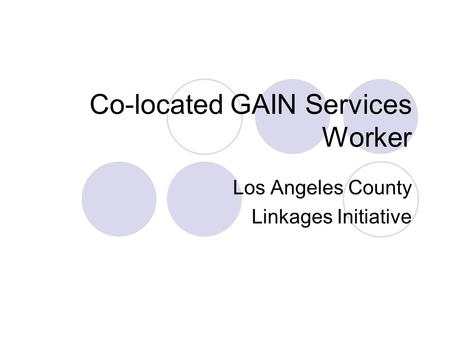 Co-located GAIN Services Worker Los Angeles County Linkages Initiative.