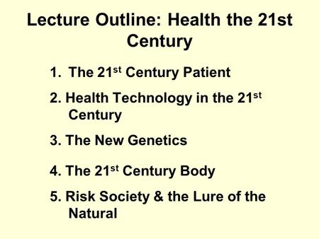 Lecture Outline: Health the 21st Century 1.The 21 st Century Patient 2. Health Technology in the 21 st Century 3. The New Genetics 4. The 21 st Century.