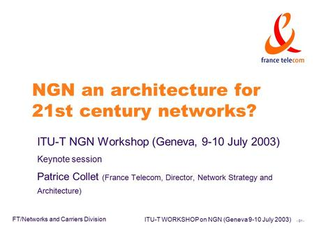 - D1 - FT/Networks and Carriers Division ITU-T WORKSHOP on NGN (Geneva 9-10 July 2003) NGN an architecture for 21st century networks? ITU-T NGN Workshop.