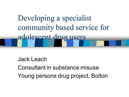 Developing a specialist community based service for adolescent drug users Jack Leach Consultant in substance misuse Young persons drug project, Bolton.