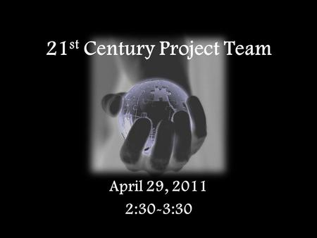 21 st Century Project Team April 29, 2011 2:30-3:30.