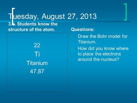 Tuesday, August 27, 2013 3.a. Students know the structure of the atom. 22 Ti Titanium 47.87 Questions: 1. Draw the Bohr model for Titanium. 2. How did.