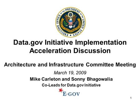 1 Data.gov Initiative Implementation Acceleration Discussion Architecture and Infrastructure Committee Meeting March 19, 2009 Mike Carleton and Sonny Bhagowalia.