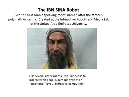 The IBN SINA Robot World's first Arabic speaking robot, named after the famous polymath Avicenna. Created at the Interactive Robots and Media Lab of the.