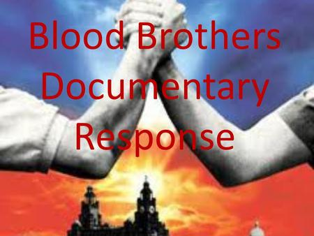 Blood Brothers Documentary Response. Example 1 We done a still image of the two brothers as kids, edward was giving mickey a sweet, it was good because.