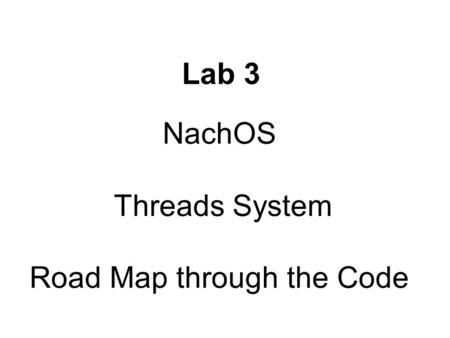 NachOS Threads System Road Map through the Code Lab 3.