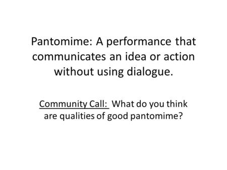 Pantomime: A performance that communicates an idea or action without using dialogue. Community Call: What do you think are qualities of good pantomime?