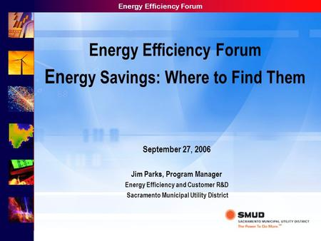 Energy Efficiency Forum Energy Efficiency Forum En ergy Savings: Where to Find Them September 27, 2006 Jim Parks, Program Manager Energy Efficiency and.