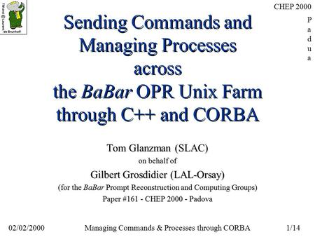 02/02/20001/14 Managing Commands & Processes through CORBA CHEP 2000 PaduaPadua Sending Commands and Managing Processes across the BaBar OPR Unix Farm.