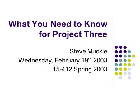 What You Need to Know for Project Three Steve Muckle Wednesday, February 19 th 2003 15-412 Spring 2003.