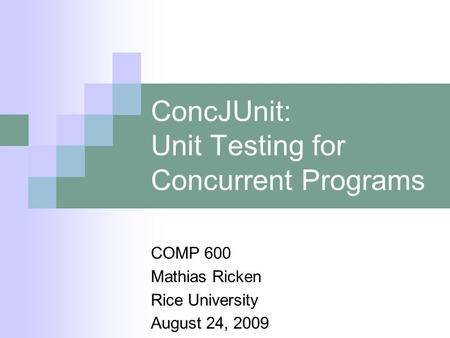 ConcJUnit: Unit Testing for Concurrent Programs COMP 600 Mathias Ricken Rice University August 24, 2009.
