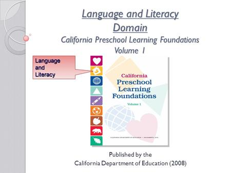 Language and Literacy Domain California Preschool Learning Foundations Volume 1 Published by the California Department of Education (2008) LanguageandLiteracy.