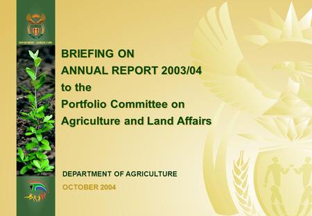 DEPARTMENT: AGRICULTURE BRIEFING ON ANNUAL REPORT 2003/04 to the Portfolio Committee on Agriculture and Land Affairs DEPARTMENT OF AGRICULTURE OCTOBER.
