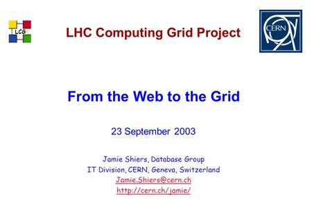LCG LHC Computing Grid Project From the Web to the Grid 23 September 2003 Jamie Shiers, Database Group IT Division, CERN, Geneva, Switzerland