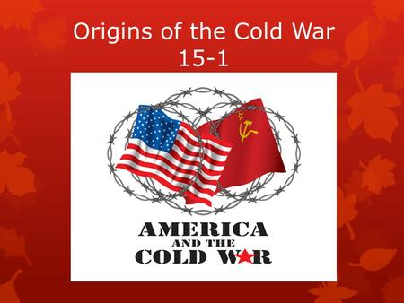 Origins of the Cold War 15-1. Yalta Conference  FDR, Churchill, Stalin met to discuss the fate of Europe after WWII.  This meeting ended positively,