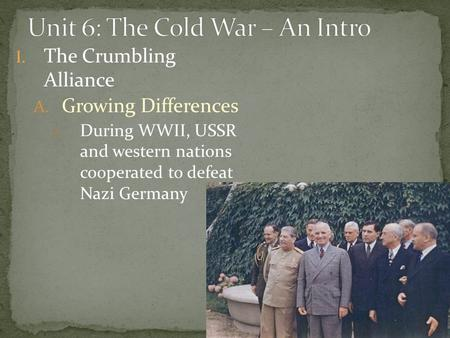 I. The Crumbling Alliance A. Growing Differences 1. During WWII, USSR and western nations cooperated to defeat Nazi Germany.