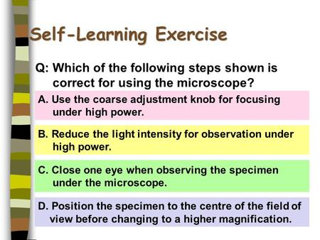 Self-Learning Exercise A. Use the coarse adjustment knob for focusing under high power. B. Reduce the light intensity for observation under high power.