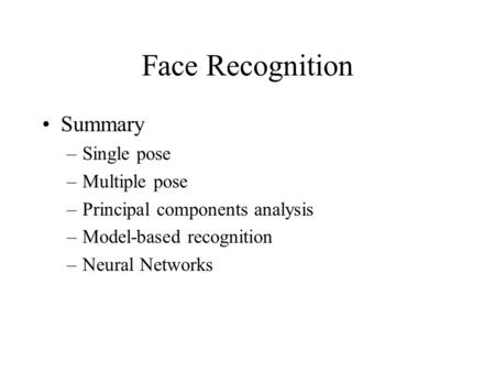 Face Recognition Summary –Single pose –Multiple pose –Principal components analysis –Model-based recognition –Neural Networks.