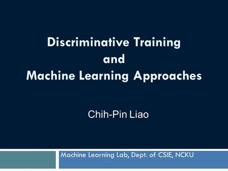 Discriminative Training and Machine Learning Approaches Machine Learning Lab, Dept. of CSIE, NCKU Chih-Pin Liao.