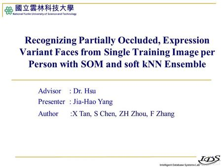 Intelligent Database Systems Lab 國立雲林科技大學 National Yunlin University of Science and Technology 1 Recognizing Partially Occluded, Expression Variant Faces.