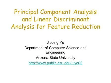 Principal Component Analysis and Linear Discriminant Analysis for Feature Reduction Jieping Ye Department of Computer Science and Engineering Arizona State.