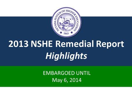 2013 NSHE Remedial Report Highlights EMBARGOED UNTIL May 6, 2014.