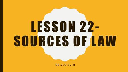 LESSON 22- SOURCES OF LAW SS.7.C.3.10. OVERVIEW In this lesson, students will recognize and compare types of law and understand their sources. Essential.