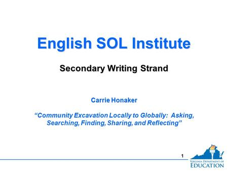 "1 English SOL Institute Secondary Writing Strand English SOL Institute Secondary Writing Strand Carrie Honaker ""Community Excavation Locally to Globally:"