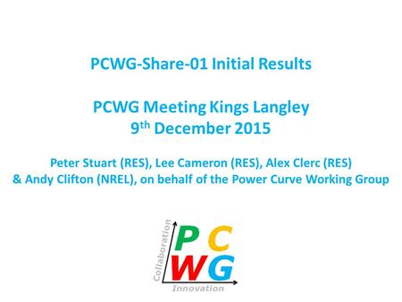 PCWG-Share-01 Initial Results PCWG Meeting Kings Langley 9 th December 2015 Peter Stuart (RES), Lee Cameron (RES), Alex Clerc (RES) & Andy Clifton (NREL),