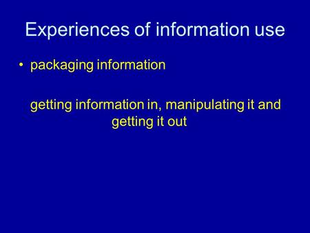 Experiences of information use packaging information getting information in, manipulating it and getting it out.