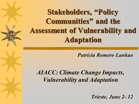"Stakeholders, ""Policy Communities"" and the Assessment of Vulnerability and Adaptation Patricia Romero Lankao AIACC: Climate Change Impacts, Vulnerability."