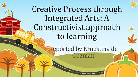 Creative Process through Integrated Arts: A Constructivist approach to learning Reported by Ernestina de Guzman.