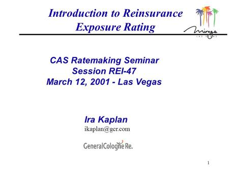 1 Introduction to Reinsurance Exposure Rating CAS Ratemaking Seminar Session REI-47 March 12, 2001 - Las Vegas Ira Kaplan