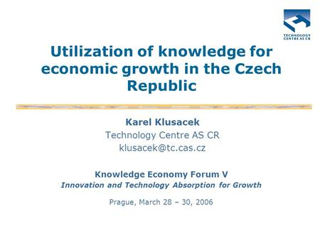 Utilization of knowledge for economic growth in the Czech Republic Karel Klusacek Technology Centre AS CR Knowledge Economy Forum V.