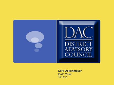 Lilly Dollenmayer DAC Chair 10/12/10. The District Advisory Council, by the very nature of its name, will advise the Board of Education of the Conejo.