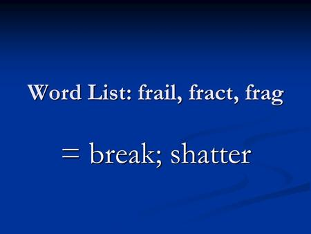 Word List: frail, fract, frag = break; shatter. a break in a part of the body a break in a part of the body.