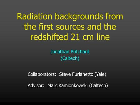 Radiation backgrounds from the first sources and the redshifted 21 cm line Jonathan Pritchard (Caltech) Collaborators: Steve Furlanetto (Yale) Advisor: