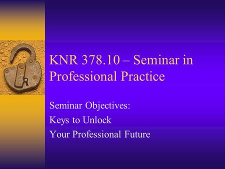KNR 378.10 – Seminar in Professional Practice Seminar Objectives: Keys to Unlock Your Professional Future.
