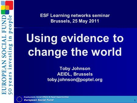 ESF Learning networks seminar Brussels, 25 May 2011 Using evidence to change the world Toby Johnson AEIDL, Brussels 1.