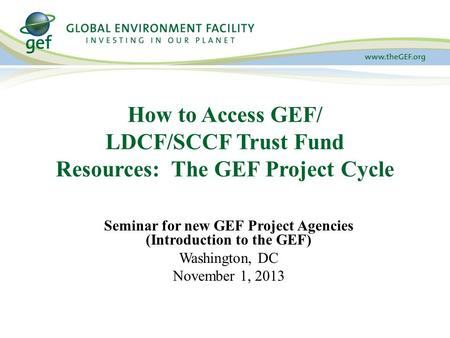 How to Access GEF/ LDCF/SCCF Trust Fund Resources: The GEF Project Cycle Seminar for new GEF Project Agencies (Introduction to the GEF) Washington, DC.