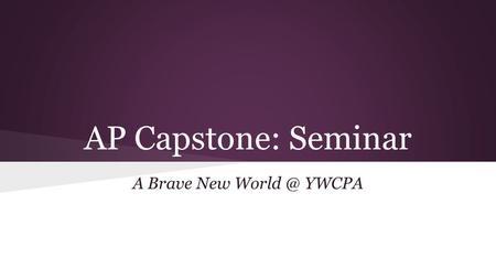 AP Capstone: Seminar A Brave New YWCPA. Class Overview The AP Capstone is an inquiry-based course that aims to engage students in cross-curricular.