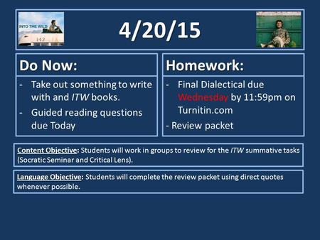 4/20/15 Do Now: -Take out something to write with and ITW books. -Guided reading questions due Today Homework: -Final Dialectical due Wednesday by 11:59pm.