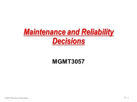 17 - 1 Maintenance and Reliability Decisions MGMT3057 © 2011 Pearson Education.