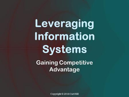 Leveraging Information Systems Gaining Competitive Advantage Copyright © 2016 Curt Hill.
