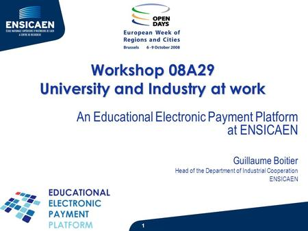 Workshop 08A29 University and Industry at work An Educational Electronic Payment Platform at ENSICAEN Guillaume Boitier Head of the Department of Industrial.