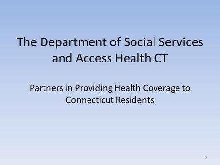 The Department of Social Services and Access Health CT Partners in Providing Health Coverage to Connecticut Residents 0.